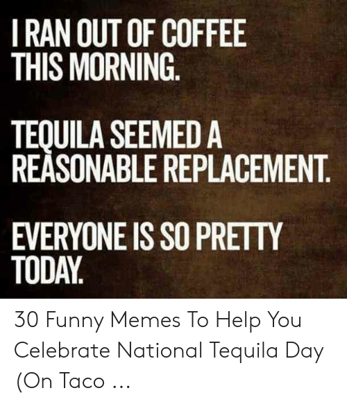 i ran out of coffee this morning tequila seemed a reasonable replacement everyone is so pretty today 30 funny memes to help you celebrate national tequila day on taco funny meme awwmemes com