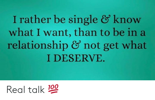 In a Relationship, Hood, and Single: I rather be single & know  what I want, than to be in a  relationship & not get what  I DESERVE. Real talk 💯