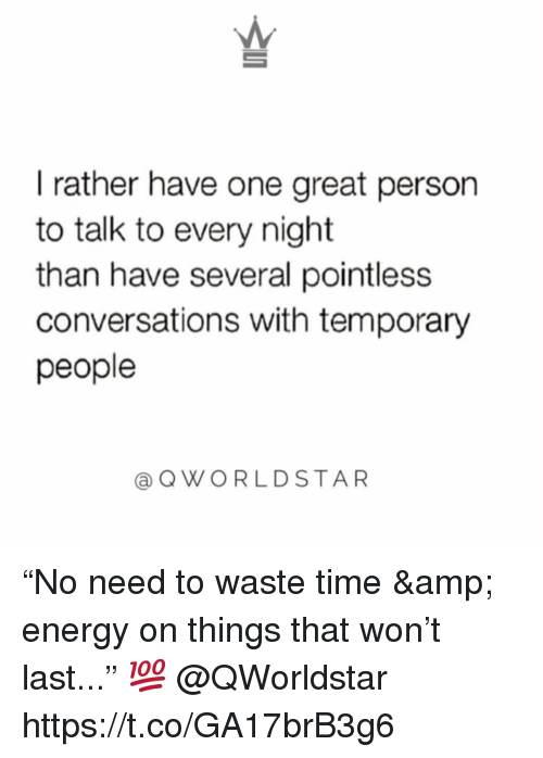 "Energy, Time, and One: I rather have one great person  to talk to every night  than have several pointless  conversations with temporary  people  @QWORLDSTAR ""No need to waste time & energy on things that won't last..."" 💯 @QWorldstar https://t.co/GA17brB3g6"