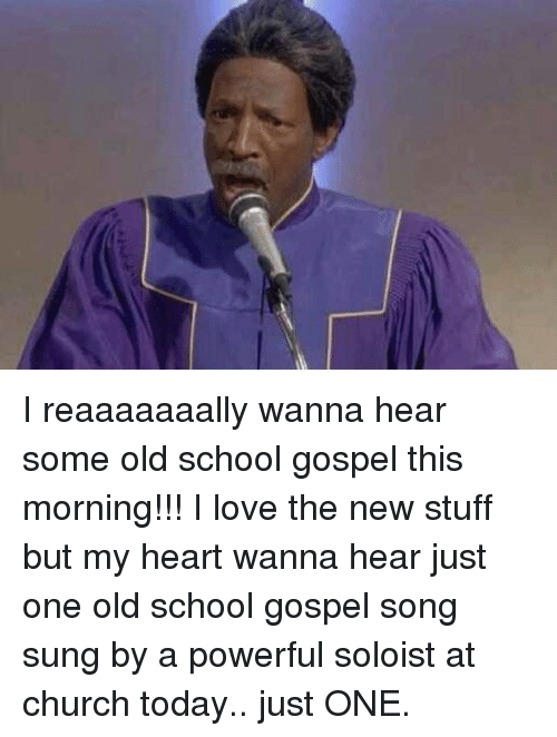 Church, Love, and Memes: I reaaaaaaally wanna hear some old school gospel this morning!!! I love the new stuff but my heart wanna hear just one old school gospel song sung by a powerful soloist at church today.. just ONE.