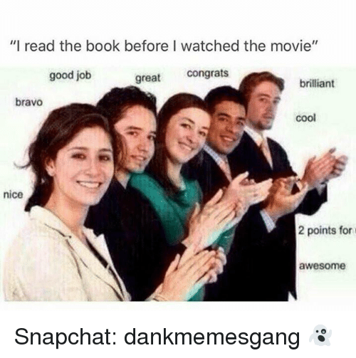 "Memes, Snapchat, and Book: ""I read the book before I watched the movie""  good job  great congrats  brilliant  bravo  coo  nice  2 points for  awesome Snapchat: dankmemesgang 👻"