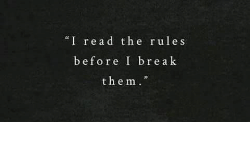 Break, Them, and Read: I read the rules  before I break  them.