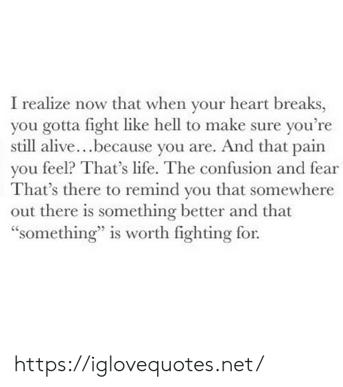 """Alive, Life, and Heart: I realize now that when your heart breaks,  you gotta fight like hell to make sure you're  still alive...because you are. And that pain  you feel? That's life. The confusion and fear  That's there to remind you that somewhere  out there is something better and that  """"something"""" is worth fighting for. https://iglovequotes.net/"""