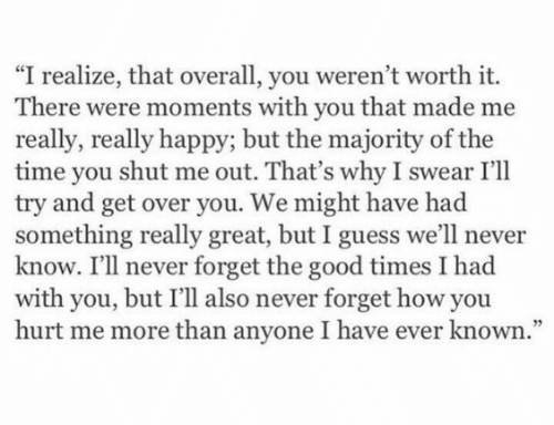 """Good, Guess, and Happy: """"I realize, that overall, you weren't worth it.  There were moments with you that made me  really, really happy; but the majority of the  time you shut me out. That's why I swear I'll  try and get over you. We might have had  something really great, but I guess we'll never  know. I'll never forget the good times I had  with you, but I'll also never forget how you  hurt me more than anyone I have ever known."""""""
