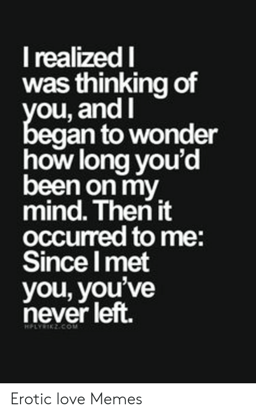New Love Memes: I realized I  was thinking of  you, and I  began to wonder  how long you'd  been on my  mind. Then it  oCcurred to me:  Since Imet  you, you've  never left.  HFLYRIKZCOM Erotic love Memes