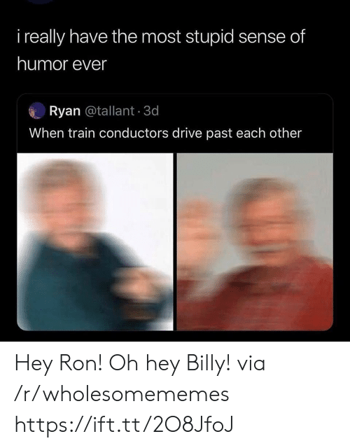 Drive, Train, and Via: i really have the most stupid sense of  humor ever  Ryan @tallant 3d  When train conductors drive past each other Hey Ron! Oh hey Billy! via /r/wholesomememes https://ift.tt/2O8JfoJ
