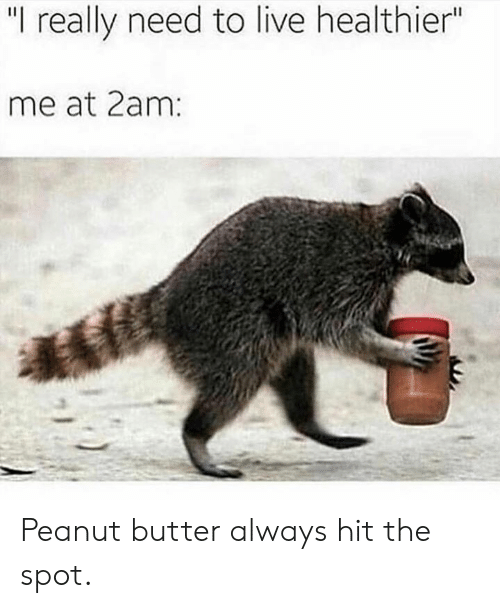 """Dank, Live, and 🤖: """"I really need to live healthier""""  me at 2am Peanut butter always hit the spot."""