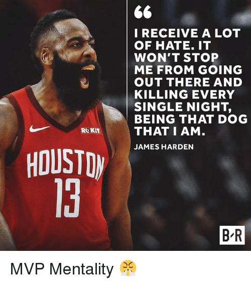 every single night: I RECEIVE A LOT  OF HATE. IT  WON'T STOP  ME FROM GOING  OUT THERE AND  KILLING EVERY  SINGLE NIGHT,  BEING THAT DOG  THAT I AM  JAMES HARDEN  Re KIT  HOUSTDW  13  B R MVP Mentality 😤