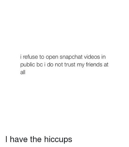 Friends, Snapchat, and Videos: i refuse to open snapchat videos in  public bc i do not trust my friends at  all I have the hiccups