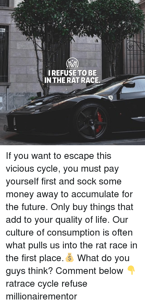 Vicious Cycle: I REFUSETO BE  IN THE RAT RACE. If you want to escape this vicious cycle, you must pay yourself first and sock some money away to accumulate for the future. Only buy things that add to your quality of life. Our culture of consumption is often what pulls us into the rat race in the first place.💰 What do you guys think? Comment below 👇 ratrace cycle refuse millionairementor