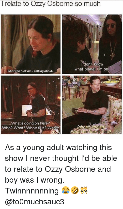 Memes, 🤖, and Ozzy: I relate to Ozzy Osborne so much  don't know  what planet on  What the fuck am talking about.  What's going on here?  Iphone ringingU  Who? What? Who's this? What?  What the fuck is that? As a young adult watching this show I never thought I'd be able to relate to Ozzy Osborne and boy was I wrong. Twinnnnnnning 😂🤣👯 @to0muchsauc3