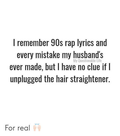 Questionable: I remember 90s rap lyrics and  every mistake my husband's  ever made, but have no clue if I  unplugged the hair straightener.  My Questionable Life For real 🙌🏻