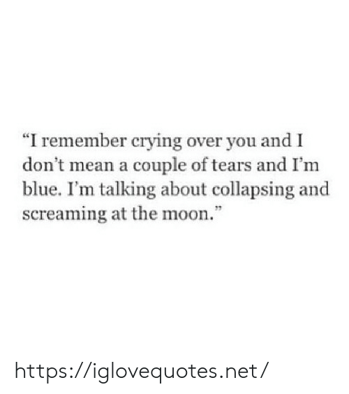 "Crying, Blue, and Mean: ""I remember crying over you and I  don t mean a couple of tears and I'm  blue. I'm talking about collapsing and  screaming at the moon."" https://iglovequotes.net/"