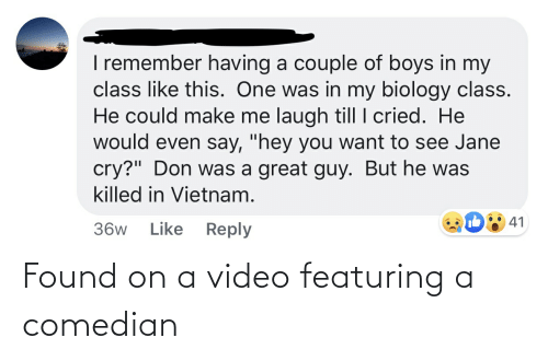"""Laugh Till: I remember having a couple of boys in my  class like this. One was in my biology class.  He could make me laugh till I cried. He  would even say, """"hey you want to see Jane  cry?"""" Don was a great guy. But he was  killed in Vietnam.  41  Like  Reply  36w Found on a video featuring a comedian"""