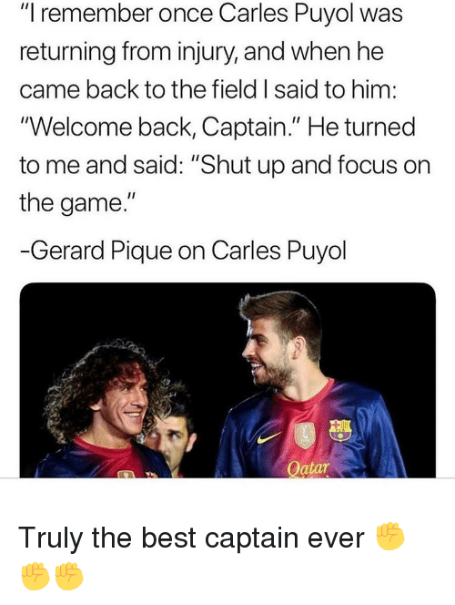 """Shut Up, Soccer, and The Game: """"I remember once Carles Puyol was  returning from injury, and when he  came back to the field I said to him  Welcome back, Captain."""" He turned  to me and said: """"Shut up and focus on  the game  Gerard Pique on Carles Puyol  Oatar Truly the best captain ever ✊✊✊"""