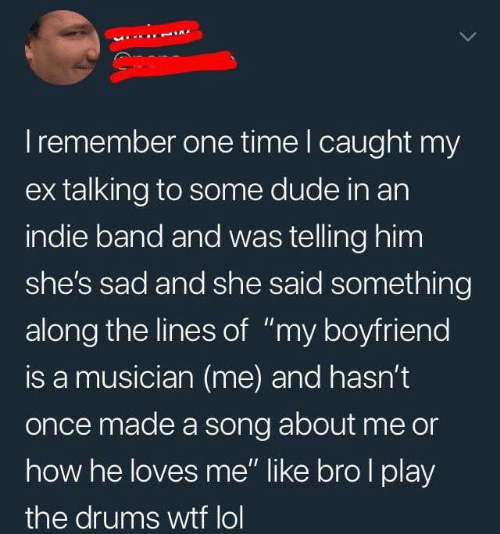 "Caught My: I remember one time I caught my  ex talking to some dude in an  indie band and was telling him  she's sad and she said something  along the lines of ""my boyfriend  is a musician (me) and hasn't  once made a song about me or  how he loves me"" like bro I play  the drums wtf lol"