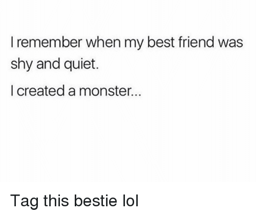 Best Friend, Funny, and Lol: I remember when my best friend was  shy and quiet.  I created a monster Tag this bestie lol