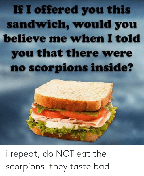 Do Not: i repeat, do NOT eat the scorpions. they taste bad