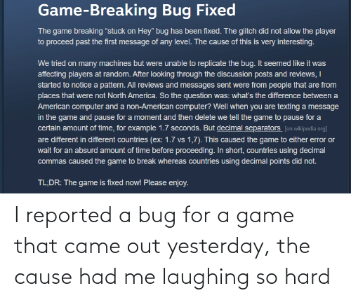 came: I reported a bug for a game that came out yesterday, the cause had me laughing so hard