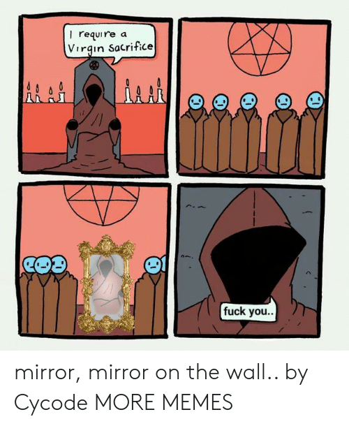 Dank, Fuck You, and Memes: I require  Virgin Sacrifice  a  fuck you.. mirror, mirror on the wall.. by Cycode MORE MEMES