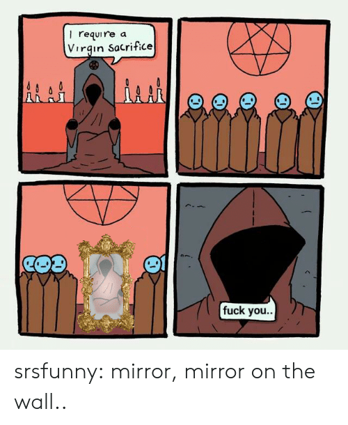 Fuck You, Tumblr, and Virgin: I require  Virgin Sacrifice  a  fuck you.. srsfunny:  mirror, mirror on the wall..