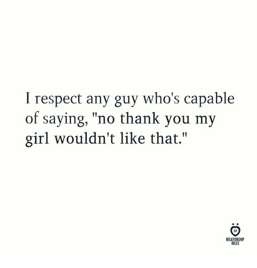 "Respect, Thank You, and Girl: I respect any guy who's capable  of saying, ""no thank you my  girl wouldn't like that.""  RELATIONSHIP  RULES"