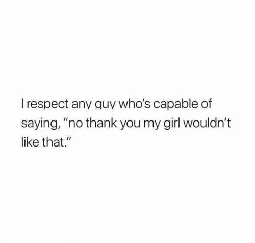 "Respect, Thank You, and Girl: I respect any quy who's capable of  saying, ""no thank you my girl wouldn't  like that."""