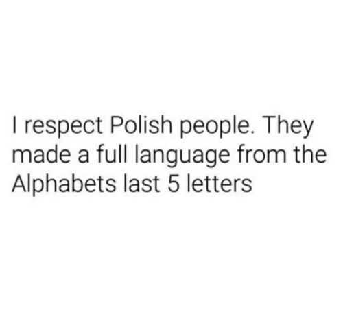 Polish People: I respect Polish people. They  made a full language from the  Alphabets last 5 letters