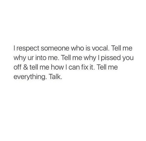 Respect, How, and Who: I respect someone who is vocal. Tell me  why ur into me. Tell me why I pissed you  off & tell me how I can fix it. Tell me  everything. Talk
