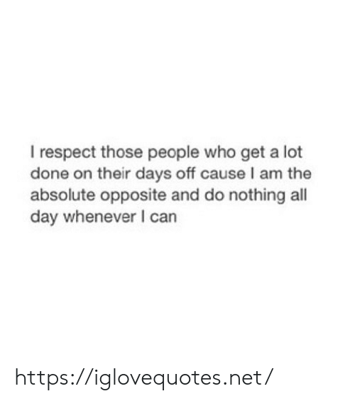 Opposite: I respect those people who get a lot  done on their days off cause I am the  absolute opposite and do nothing all  day whenever I can https://iglovequotes.net/