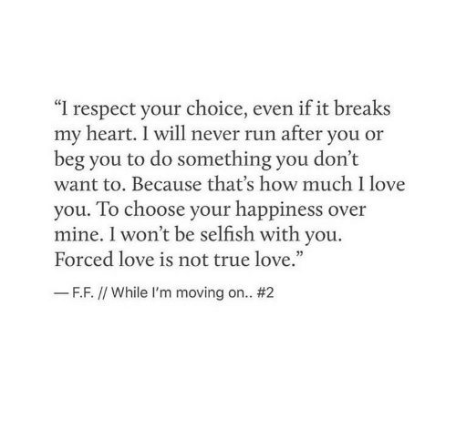 """Love, Respect, and Run: """"I respect your choice, even if it breaks  my heart. I will never run after you or  beg you to do something you don't  want to. Because that's how much I love  you. To choose your happiness over  mine. I won't be selfish with you.  Forced love is not true love.""""  35  F.F. // While I'm moving on.."""
