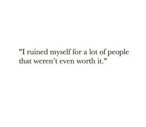 """For, People, and Worth It: """"I ruined myself for a lot of people  that weren't even worth it."""""""