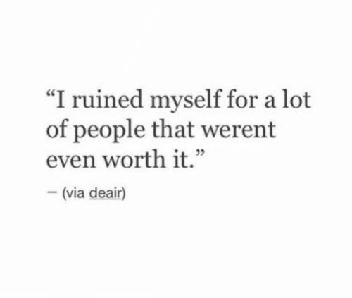 "Via, For, and People: ""I ruined myself for a lot  of people that werent  even worth it.""  (via deair)"