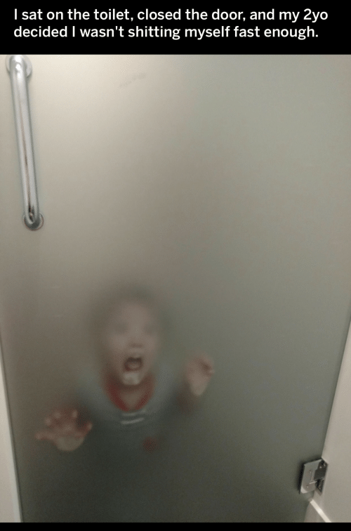Sat, Fast, and Door: I sat on the toilet, closed the door, and my 2yo  decided I wasn't shitting myself fast enough.