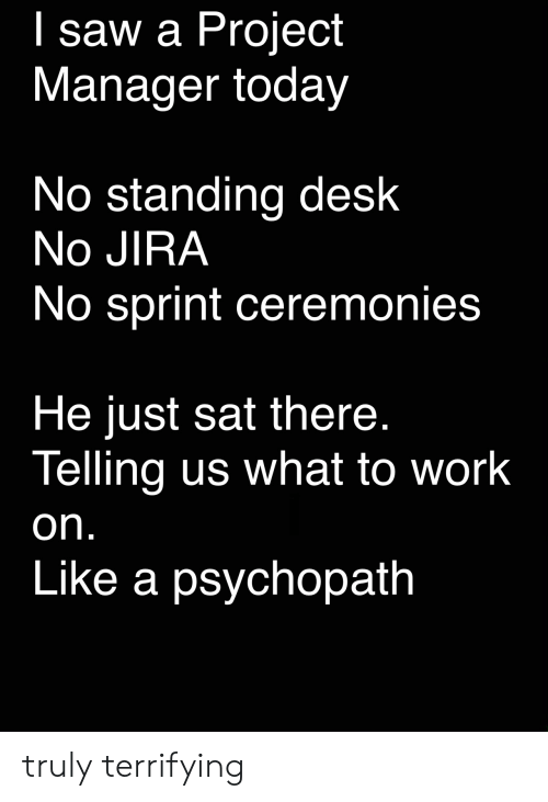 psychopath: I saw a Project  Manager today  No standing desk  No JIRA  No sprint ceremonies  He just sat there.  Telling us what to work  on.  Like a psychopath truly terrifying