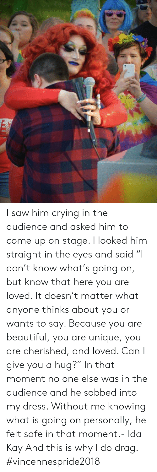 "Beautiful, Crying, and Dank: I saw him crying in the audience and asked him to come up on stage. I looked him straight in the eyes and said ""I don't know what's going on, but know that here you are loved. It doesn't matter what anyone thinks about you or wants to say. Because you are beautiful, you are unique, you are cherished, and loved. Can I give you a hug?"" In that moment no one else was in the audience and he sobbed into my dress. Without me knowing what is going on personally, he felt safe in that moment.- Ida Kay  And this is why I do drag. #vincennespride2018"