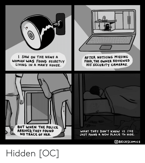 noticing: I SAW ON THE NEWS A  WOMAN WAS FOUND SECRETLY  LIVING IN A MAN'S HOUSE  AFTER NOTICING MISSING  FOOD, THE OWNER REVIEWED  HIS SECURITY CAMERAS.  BUT WHEN THE POLICE  ARRIVED,THEY FOUND  NO TRACE OF HER.  WHAT THEY DON' T KNOW Is i'VE  JUST FOUND A NEW PLACE To HIDE  BECKSCOMICS Hidden [OC]