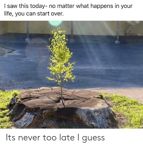 Life, Saw, and Guess: I saw this today- no matter what happens in your  life, you can start over. Its never too late I guess