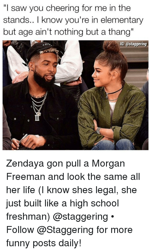 """high-school-freshman: """"I saw you cheering for me in the  stands.. I know you're in elementary  but age ain't nothing but a thang""""  IG: @staggering Zendaya gon pull a Morgan Freeman and look the same all her life (I know shes legal, she just built like a high school freshman) @staggering • ➫➫➫ Follow @Staggering for more funny posts daily!"""