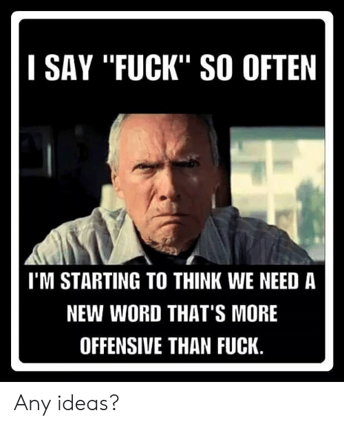 "Memes, Fuck, and Word: I SAY ""FUCK"" SO OFTEN  I'M STARTING TO THINK WE NEED A  NEW WORD THAT'S MORE  OFFENSIVE THAN FUCK. Any ideas?"