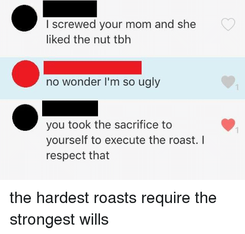 Dank, Respect, and Roast: I screwed your mom and she  liked the nut tbh  no wonder I'm so ugly  you took the sacrifice to  yourself to execute the roast. I  respect that  1 the hardest roasts require the strongest wills ​​​​