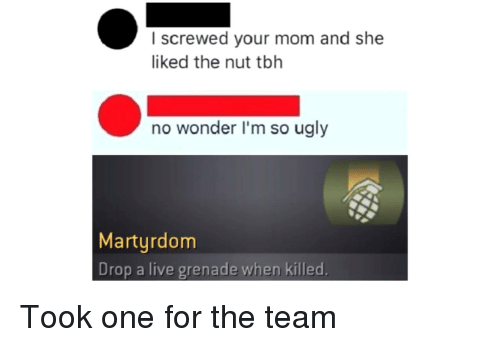 Tbh, Ugly, and Live: I screwed your mom and she  liked the nut tbh  no wonder I'm so ugly  Marturdom  Drop a live grenade when killed.
