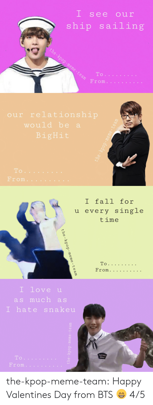 Meme Team: I se e our  ship sailing  eTo  From   our relationship  would be a  BigHit  To  rom   I fall for  5  every single  time  0   I love u  as much as  I hate snakeu  40  To  Erom.... the-kpop-meme-team:  Happy Valentines Day from BTS 😁 4/5