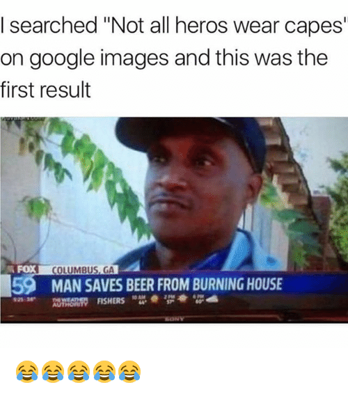 """Not All Heros Wear Capes: I searched """"Not all heros wear capes  on google images and this was the  first result  FOX  COLUMBUS, GA  59  MAN SAVES BEER FROM BURNING HOUSE  925 38  2 Pt8  AUTHOn  ORITY FISHERS 😂😂😂😂😂"""