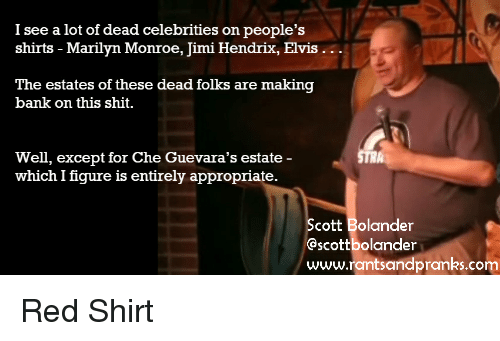 dead celebrities: I see a lot of dead celebrities on people's  shirts - Marilyn Monroe, Jimi Hendrix, Elvis ..  The estates of these dead folks are making  bank on this shit  Well, except for Che Guevara's estate -  which I figure is entirely appropriate.  cott Bolander  Gscottbolander  www.rantsandpranks.com