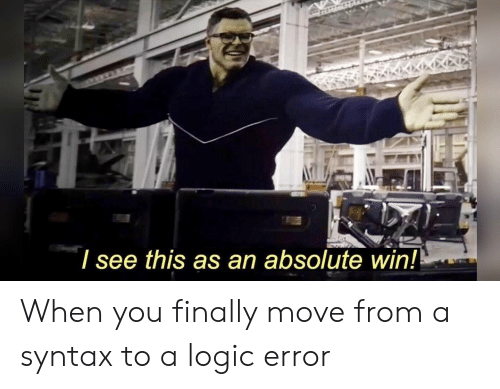 Logic, Syntax, and Move: I see this as an absolute win! When you finally move from a syntax to a logic error