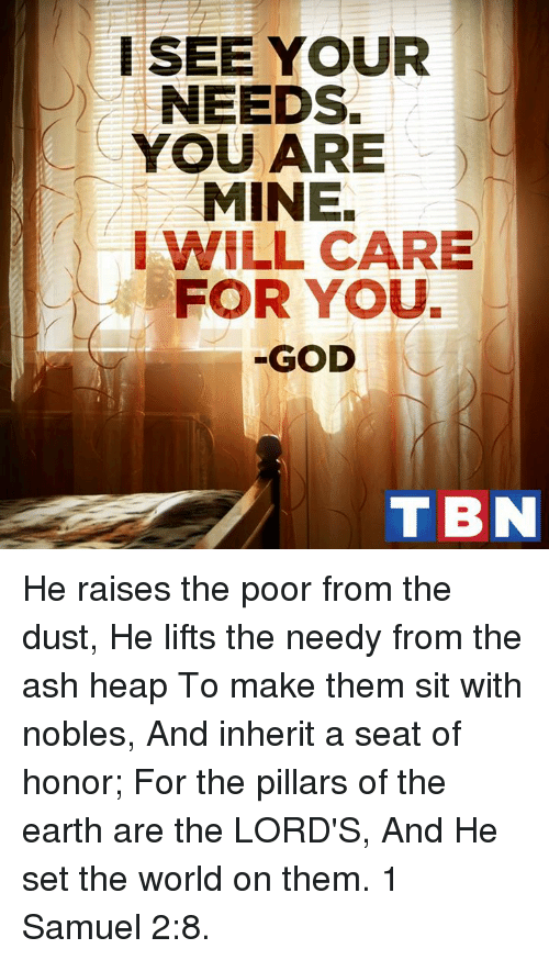 you are mine: I SEE YOUR  NEEDS.  YOU ARE  MINE.  I WILL CARE  FOR YOU.  GOD  T BN He raises the poor from the dust, He lifts the needy from the ash heap To make them sit with nobles, And inherit a seat of honor; For the pillars of the earth are the LORD'S, And He set the world on them. 1 Samuel 2:8.