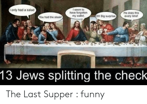 Last Supper Meme: I seem to  have forgotten  my wallet  1 only had a salad  He does this  every time!  Oh! Big surprise  You had the steak!  Devilz A oca  13 Jews splitting the check The Last Supper : funny