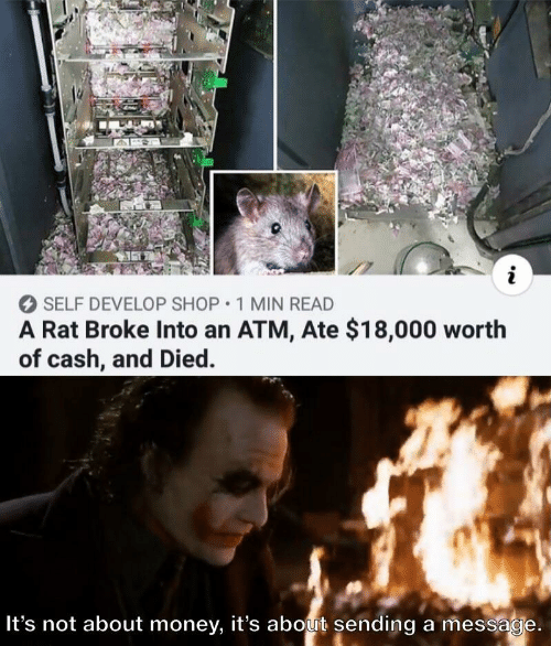 Money, Atm, and Rat: i  SELF DEVELOP SHOP 1 MIN READ  A Rat Broke Into an ATM, Ate $18,000 worth  of cash, and Died.  It's not about money, it's about sending a message.