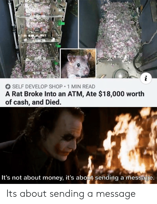Money, Atm, and Rat: i  SELF DEVELOP SHOP 1 MIN READ  A Rat Broke Into an ATM, Ate $18,000 worth  of cash, and Died.  It's not about money, it's about sending a message. Its about sending a message